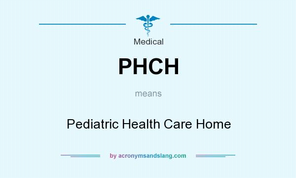 What does PHCH mean? It stands for Pediatric Health Care Home