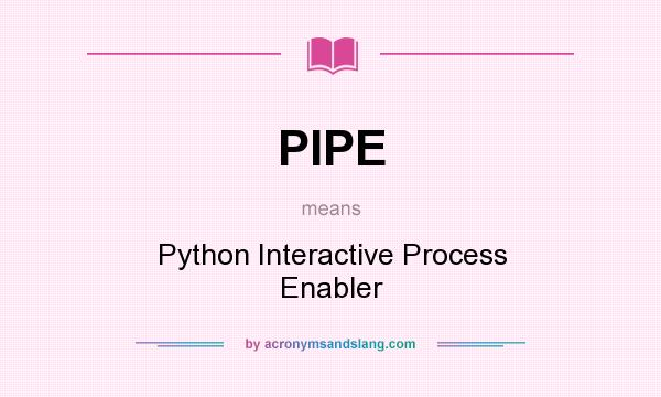 What does PIPE mean? It stands for Python Interactive Process Enabler