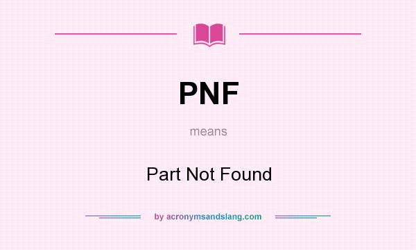 What does PNF mean? It stands for Part Not Found