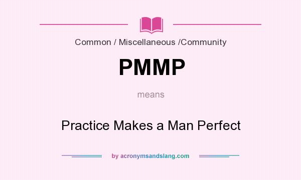 What does PMMP mean? It stands for Practice Makes a Man Perfect