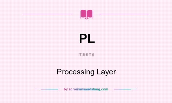 What does PL mean? It stands for Processing Layer