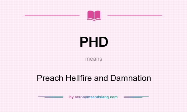 What does PHD mean? It stands for Preach Hellfire and Damnation
