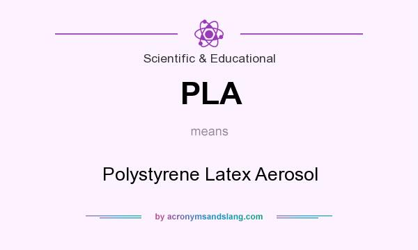 What does PLA mean? It stands for Polystyrene Latex Aerosol