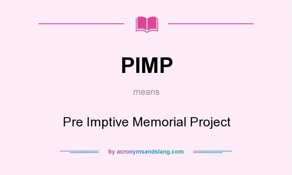 What does PIMP mean? It stands for Pre Imptive Memorial Project