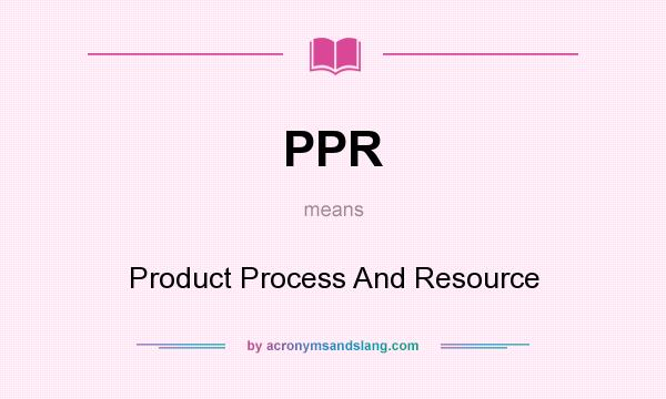 What does PPR mean? It stands for Product Process And Resource