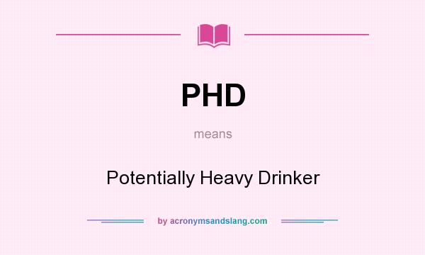 What does PHD mean? It stands for Potentially Heavy Drinker