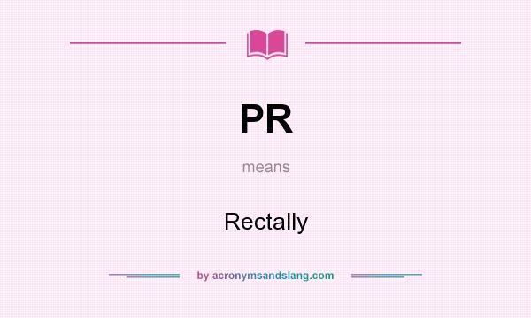 What does PR mean? It stands for Rectally