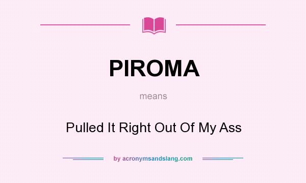 What does PIROMA mean? It stands for Pulled It Right Out Of My Ass