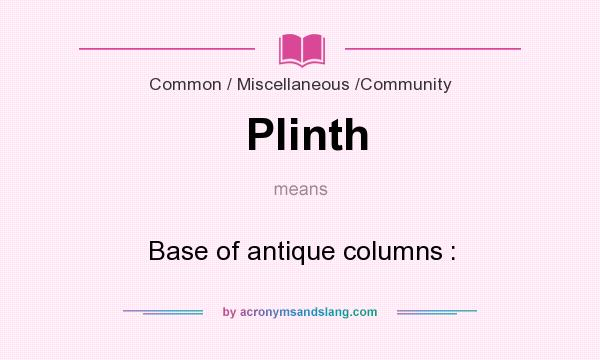 What does Plinth mean? It stands for Base of antique columns :