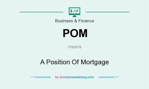 What does POM mean? It stands for A Position Of Mortgage