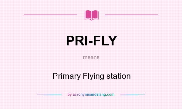 What does PRI-FLY mean? It stands for Primary Flying station