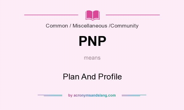 What does PNP mean? It stands for Plan And Profile