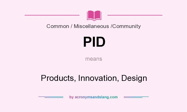 What does PID mean? It stands for Products, Innovation, Design