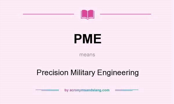 What does PME mean? It stands for Precision Military Engineering