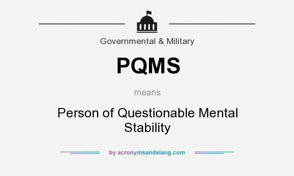 What does PQMS mean? It stands for Person of Questionable Mental Stability