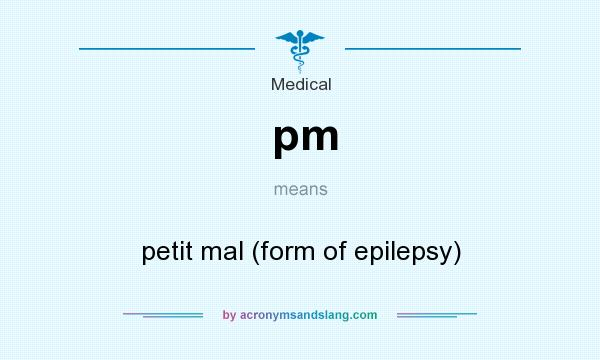 What does pm mean? It stands for petit mal (form of epilepsy)