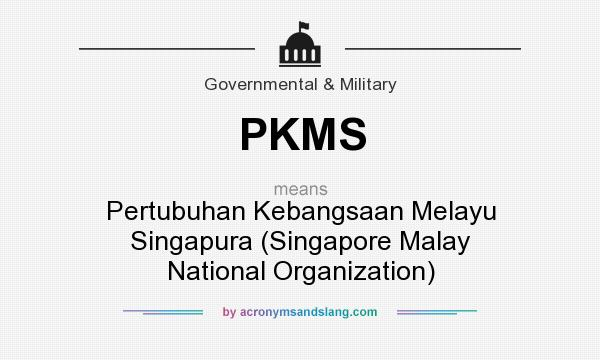 What does PKMS mean? It stands for Pertubuhan Kebangsaan Melayu Singapura (Singapore Malay National Organization)