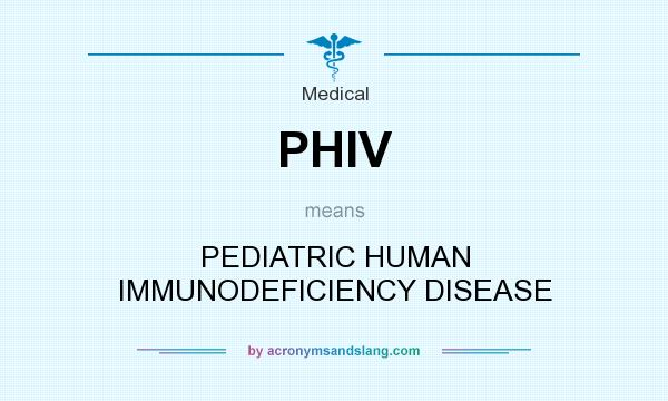 What does PHIV mean? It stands for PEDIATRIC HUMAN IMMUNODEFICIENCY DISEASE