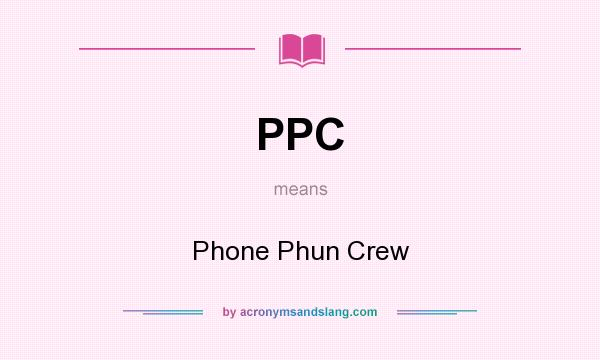 What does PPC mean? It stands for Phone Phun Crew