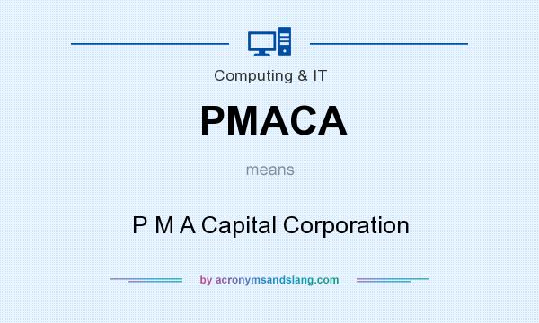 What does PMACA mean? It stands for P M A Capital Corporation