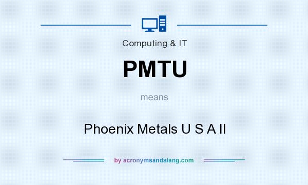 What does PMTU mean? It stands for Phoenix Metals U S A II