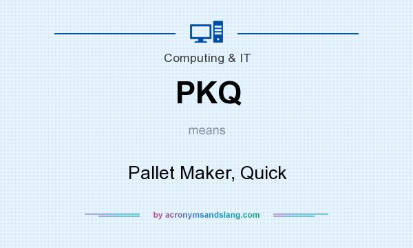 What does PKQ mean? It stands for Pallet Maker, Quick