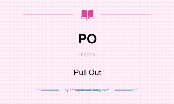 What does PO mean? It stands for Pull Out