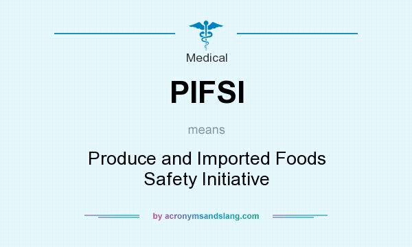 What does PIFSI mean? It stands for Produce and Imported Foods Safety Initiative