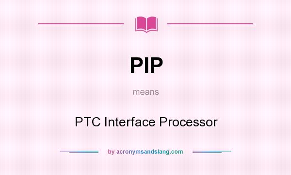 What does PIP mean? It stands for PTC Interface Processor