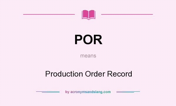 What does POR mean? It stands for Production Order Record