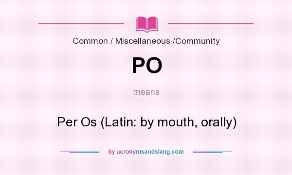 What does PO mean? It stands for Per Os (Latin: by mouth, orally)