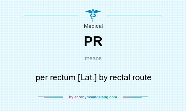 What does PR mean? It stands for per rectum [Lat.] by rectal route