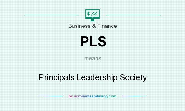 What does PLS mean? It stands for Principals Leadership Society