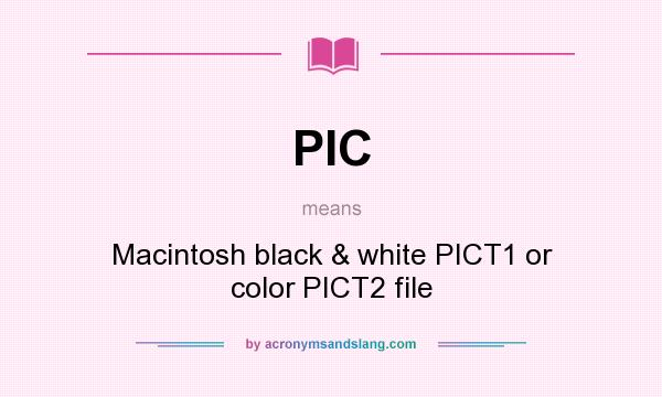 What does PIC mean? It stands for Macintosh black & white PICT1 or color PICT2 file