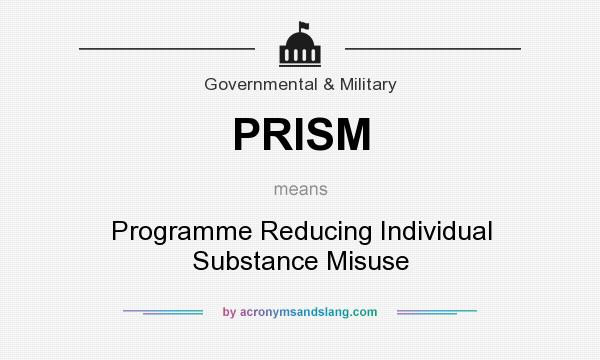 What does PRISM mean? It stands for Programme Reducing Individual Substance Misuse