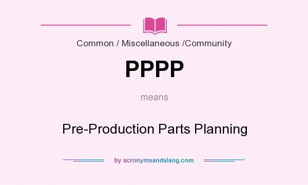 What does PPPP mean? It stands for Pre-Production Parts Planning