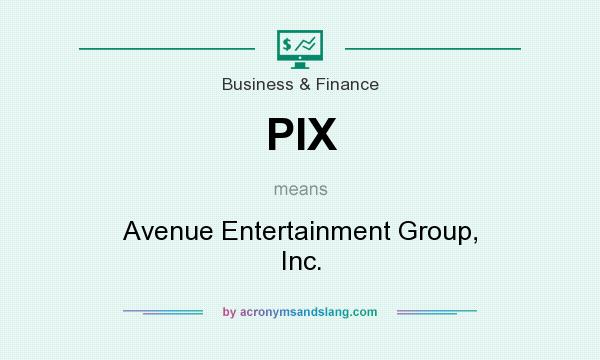 What does PIX mean? It stands for Avenue Entertainment Group, Inc.