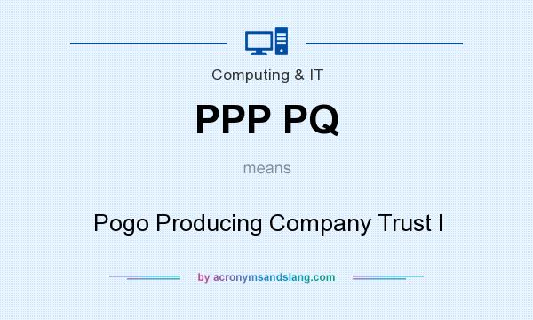 What does PPP PQ mean? It stands for Pogo Producing Company Trust I