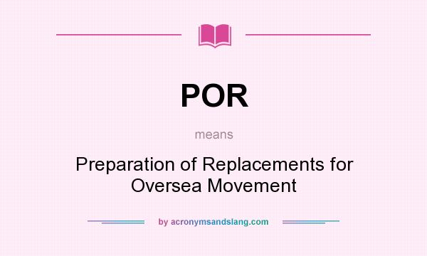 What does POR mean? It stands for Preparation of Replacements for Oversea Movement