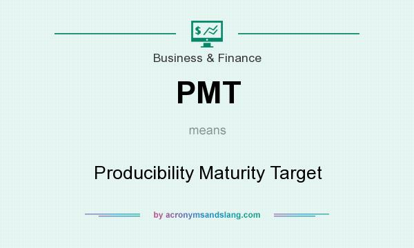 What does PMT mean? It stands for Producibility Maturity Target