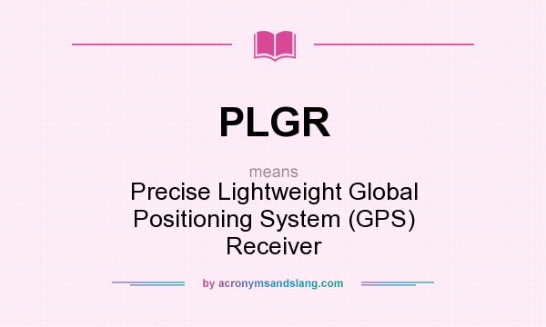 What does PLGR mean? It stands for Precise Lightweight Global Positioning System (GPS) Receiver