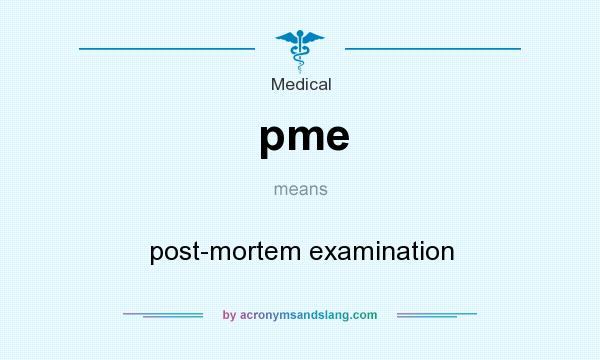 What does pme mean? It stands for post-mortem examination