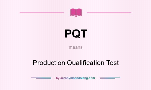 What does PQT mean? It stands for Production Qualification Test