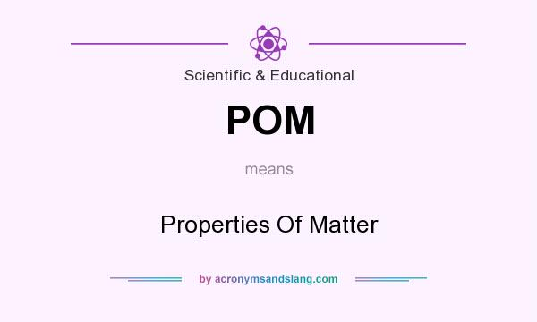 What does POM mean? It stands for Properties Of Matter