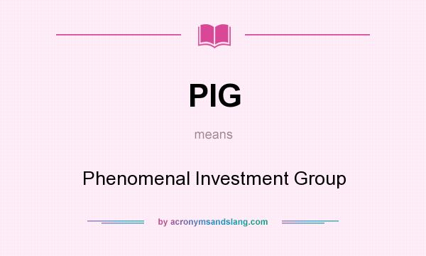 What does PIG mean? It stands for Phenomenal Investment Group