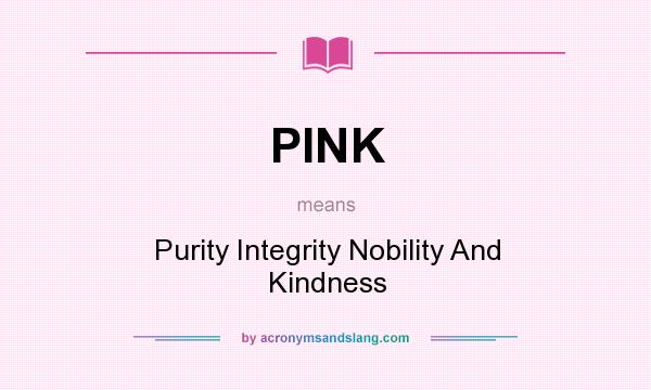 What does PINK mean? It stands for Purity Integrity Nobility And Kindness