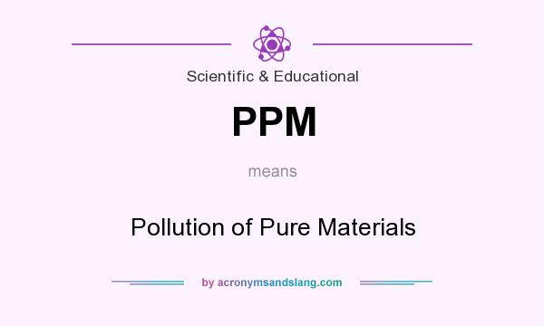 What does PPM mean? It stands for Pollution of Pure Materials