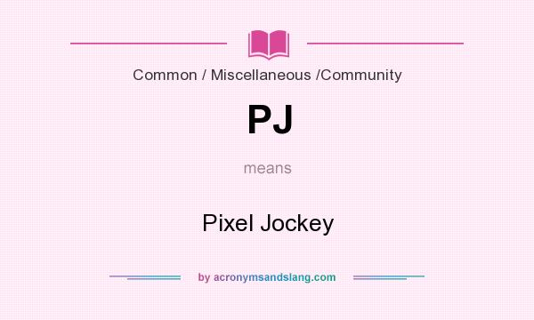 What does PJ mean? It stands for Pixel Jockey