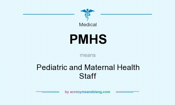 What does PMHS mean? It stands for Pediatric and Maternal Health Staff