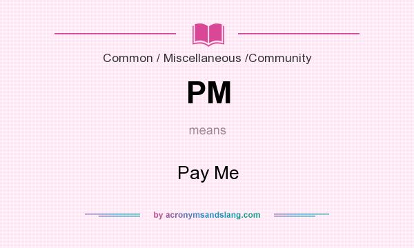 What does PM mean? It stands for Pay Me